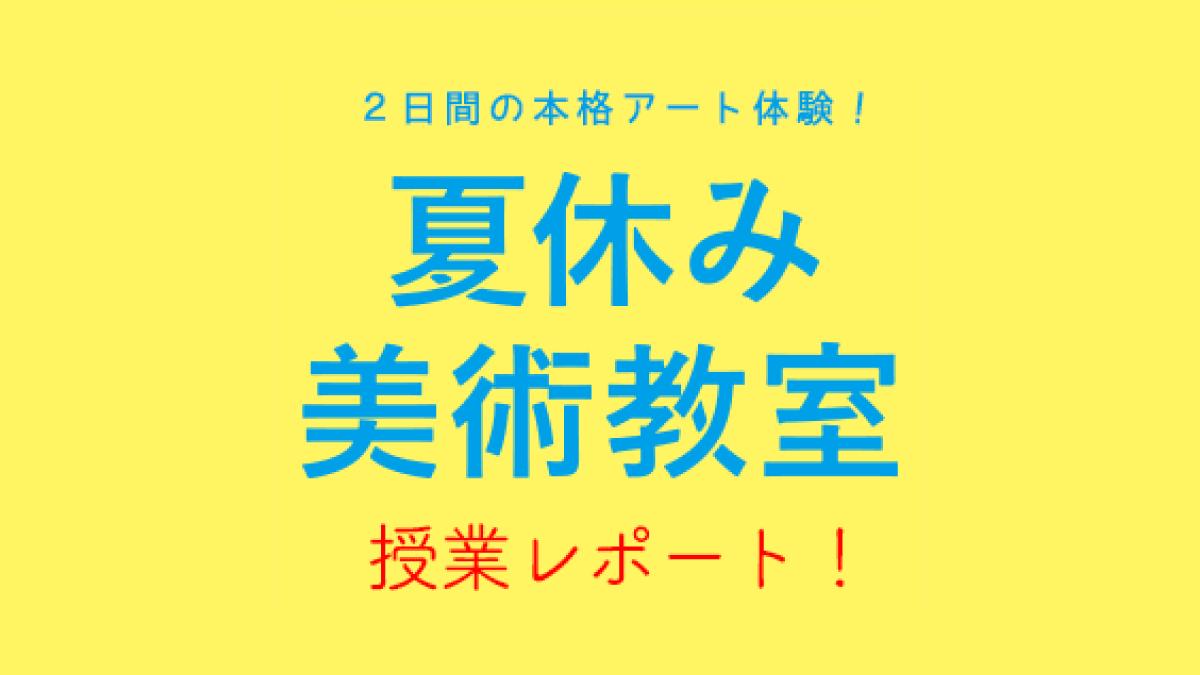 「2019夏休み美術教室」授業レポート!
